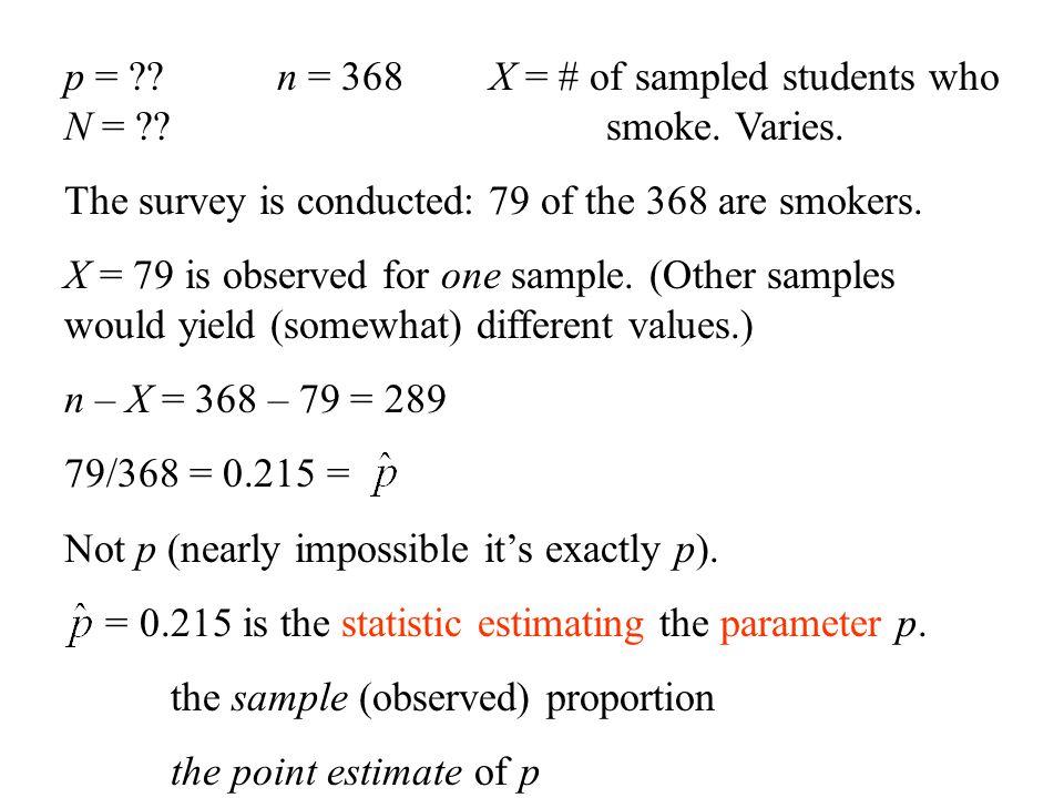 p = n = 368 X = # of sampled students who N = smoke. Varies.