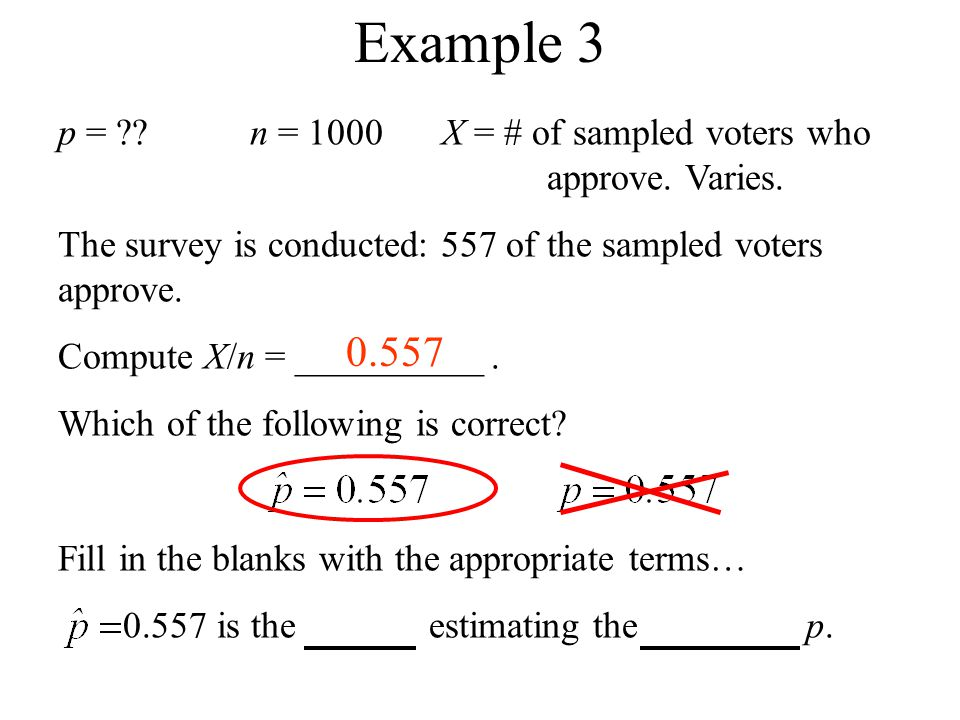 Example 3 p = n = 1000 X = # of sampled voters who approve. Varies. The survey is conducted: 557 of the sampled voters approve.