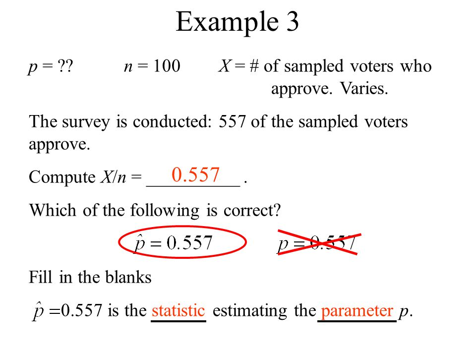 Example 3 p = n = 100 X = # of sampled voters who approve. Varies. The survey is conducted: 557 of the sampled voters approve.