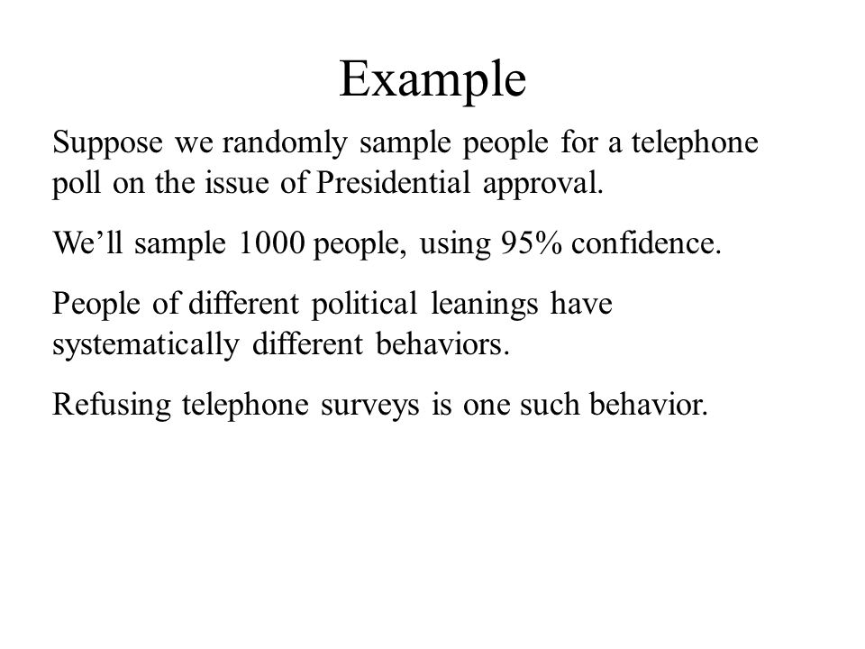 Example Suppose we randomly sample people for a telephone poll on the issue of Presidential approval.