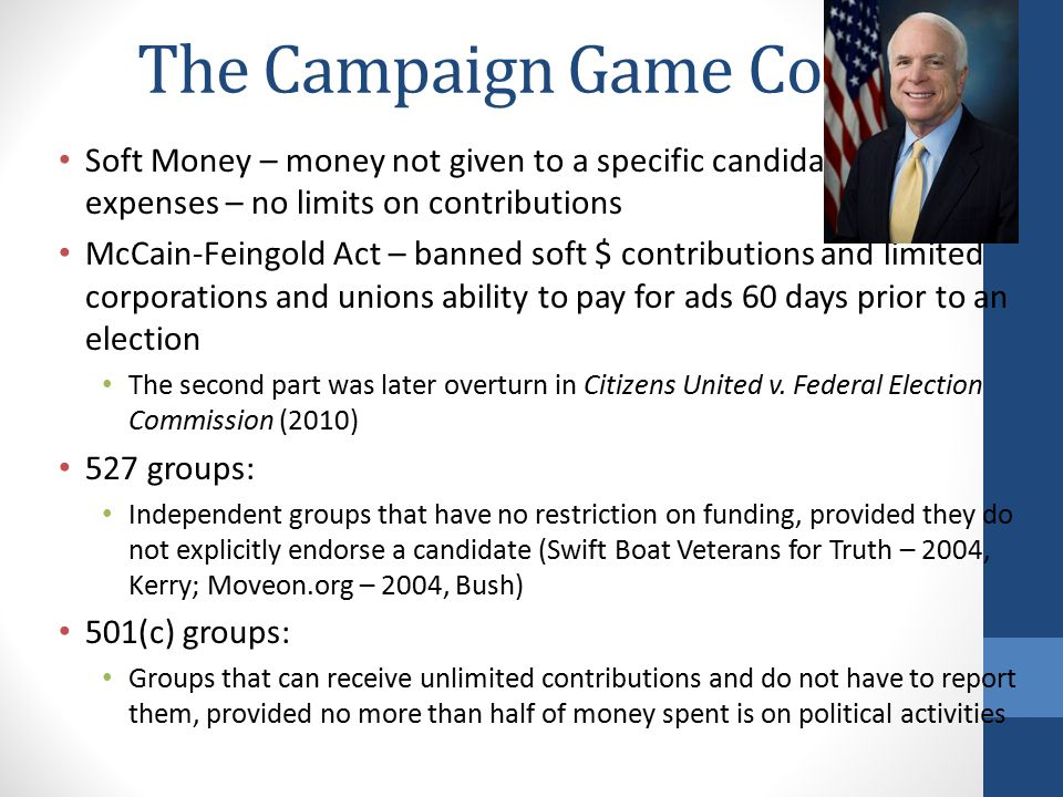 The Campaign Game Cont. Soft Money – money not given to a specific candidate, but party expenses – no limits on contributions.