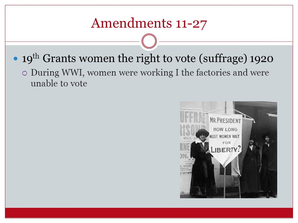 Amendments 11-27 19th Grants women the right to vote (suffrage) 1920