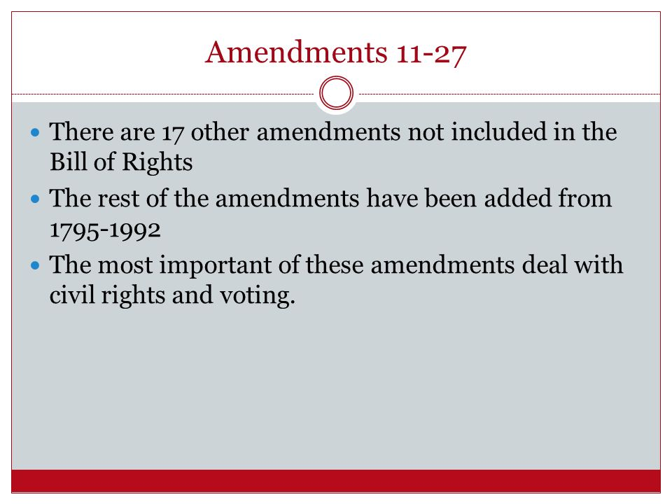 Amendments 11-27 There are 17 other amendments not included in the Bill of Rights. The rest of the amendments have been added from 1795-1992.