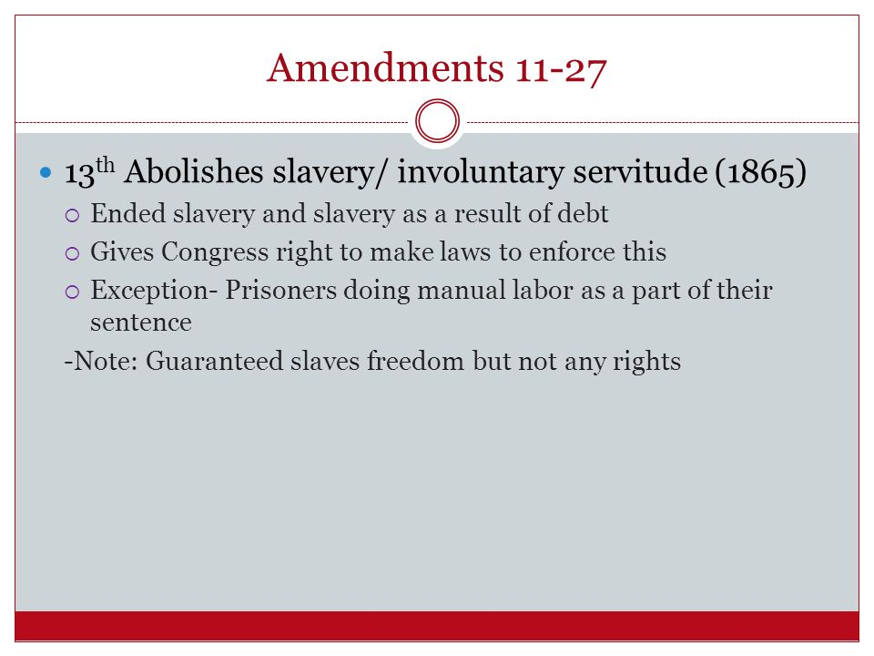 Amendments 11-27 13th Abolishes slavery/ involuntary servitude (1865)
