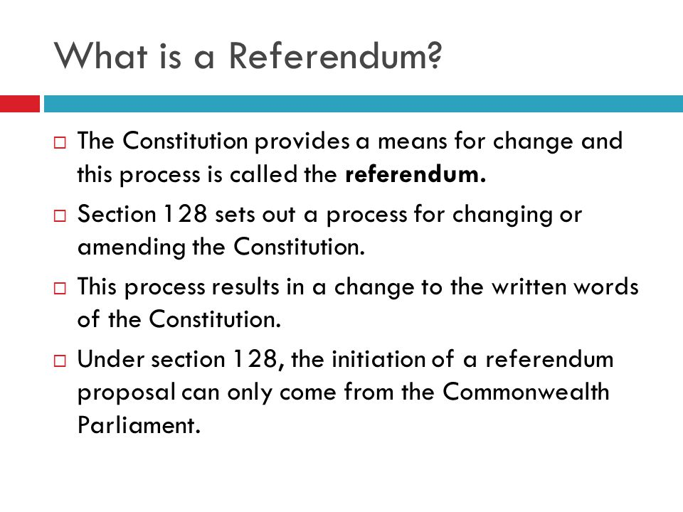 What is a Referendum The Constitution provides a means for change and this process is called the referendum.