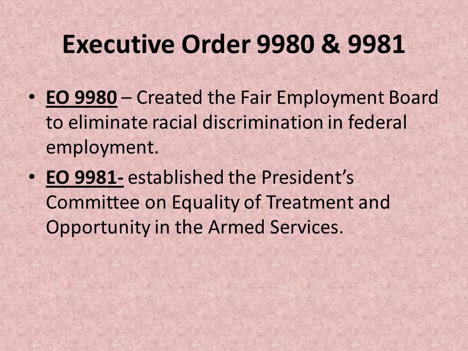 Executive Order 9980 & 9981 EO 9980 – Created the Fair Employment Board to eliminate racial discrimination in federal employment.