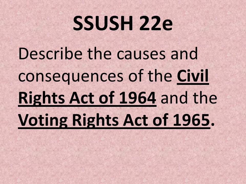 SSUSH 22e Describe the causes and consequences of the Civil Rights Act of 1964 and the Voting Rights Act of 1965.