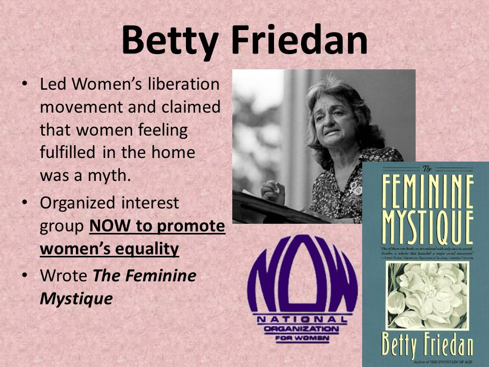 Betty Friedan Led Women's liberation movement and claimed that women feeling fulfilled in the home was a myth.
