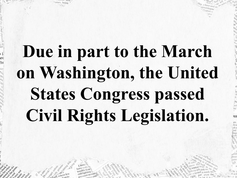 Due in part to the March on Washington, the United States Congress passed Civil Rights Legislation.