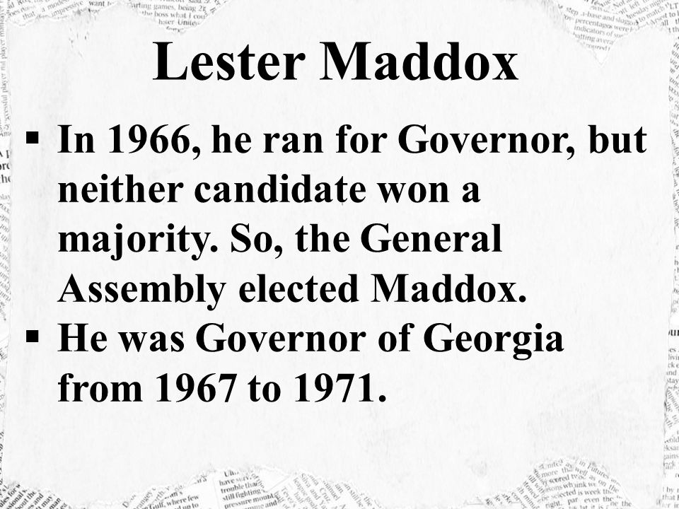Lester Maddox In 1966, he ran for Governor, but neither candidate won a majority. So, the General Assembly elected Maddox.