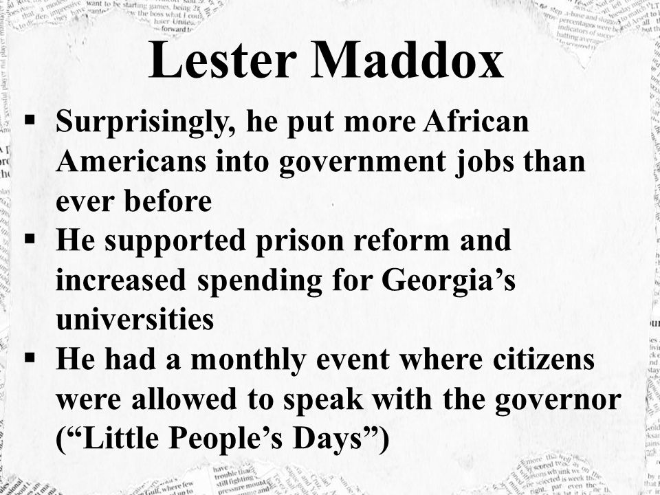 Lester Maddox Surprisingly, he put more African Americans into government jobs than ever before.