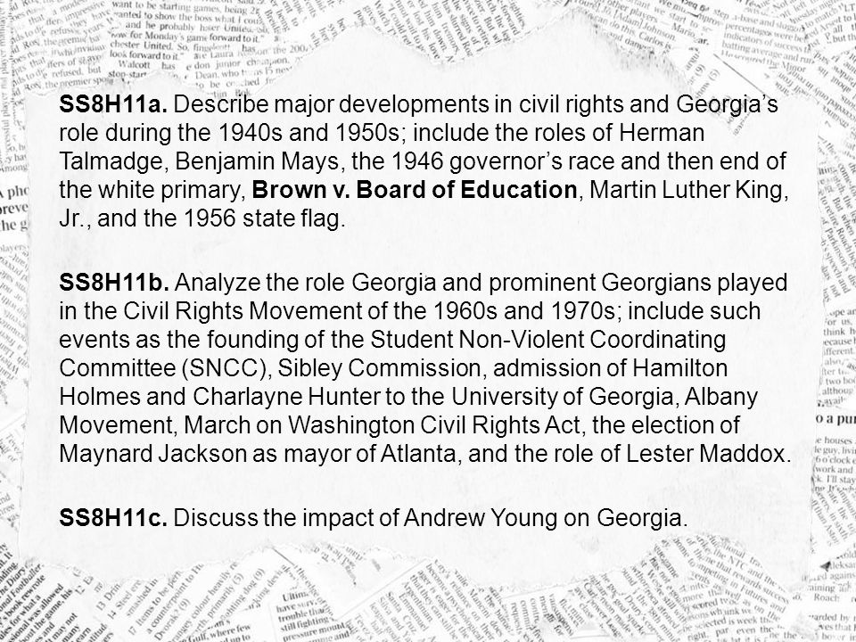 SS8H11a. Describe major developments in civil rights and Georgia's role during the 1940s and 1950s; include the roles of Herman Talmadge, Benjamin Mays, the 1946 governor's race and then end of the white primary, Brown v. Board of Education, Martin Luther King, Jr., and the 1956 state flag.
