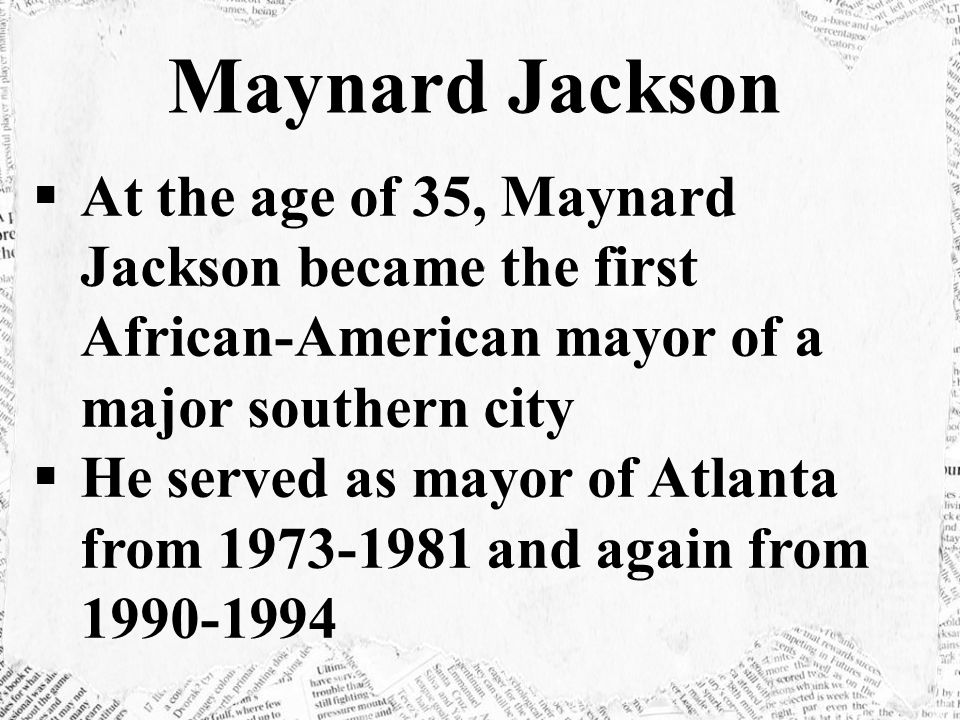 Maynard Jackson At the age of 35, Maynard Jackson became the first African-American mayor of a major southern city.