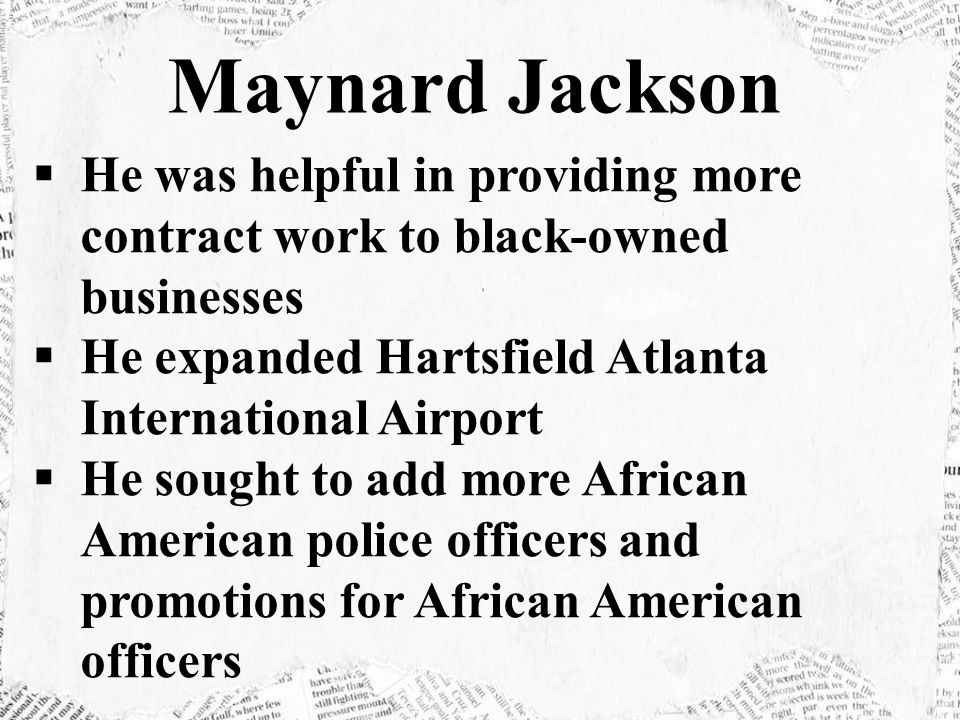 Maynard Jackson He was helpful in providing more contract work to black-owned businesses. He expanded Hartsfield Atlanta International Airport.