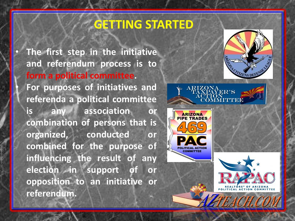 GETTING STARTED The first step in the initiative and referendum process is to form a political committee.