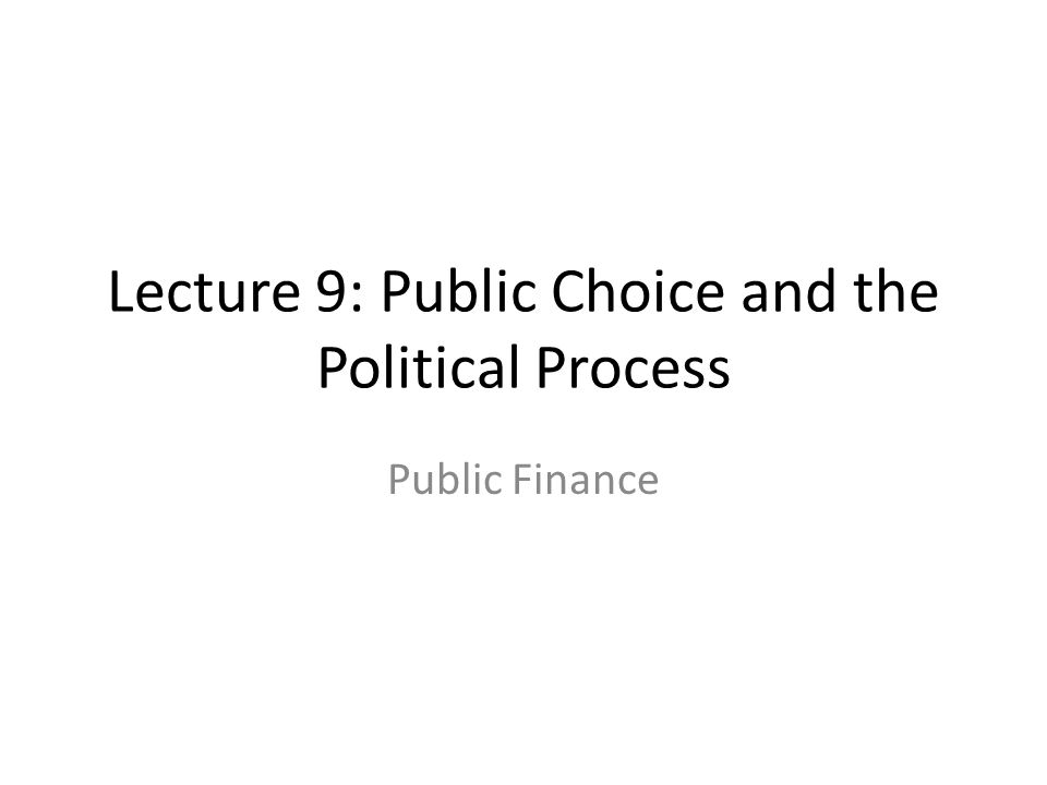 Lecture 9: Public Choice and the Political Process
