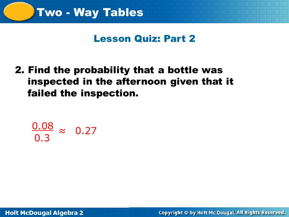 Lesson Quiz: Part 2 2. Find the probability that a bottle was inspected in the afternoon given that it failed the inspection.