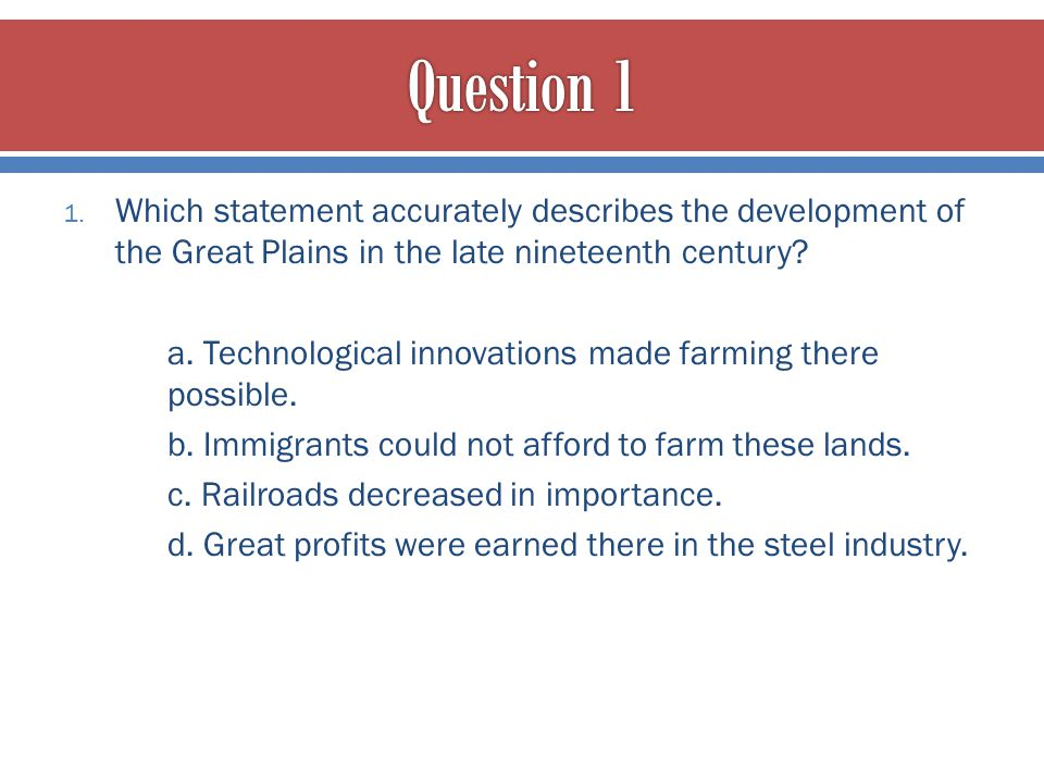 Question 1 Which statement accurately describes the development of the Great Plains in the late nineteenth century