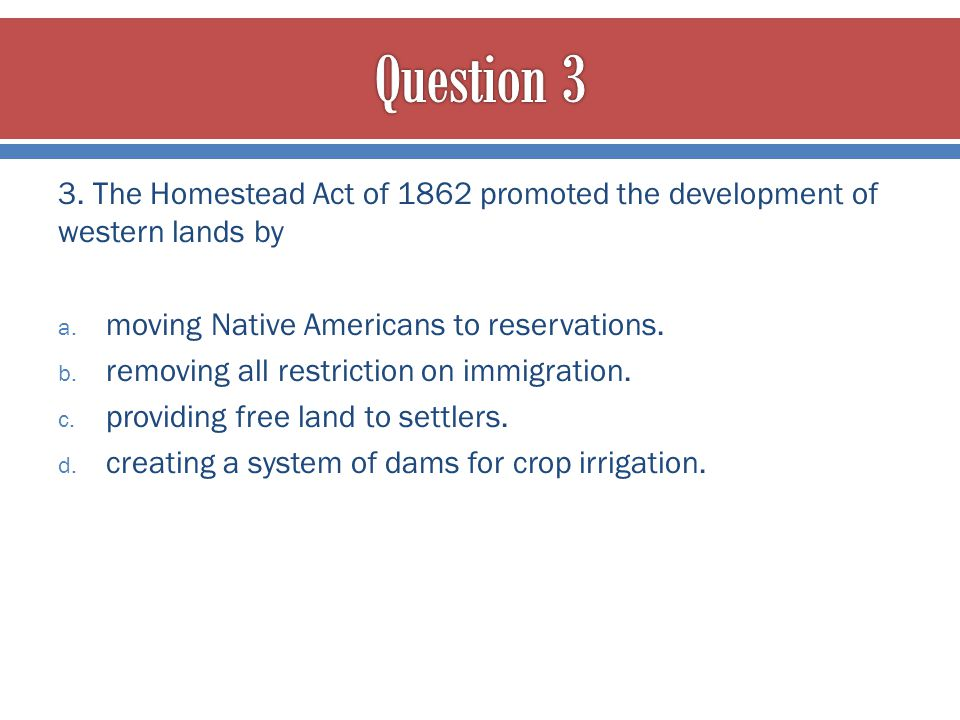 Question 3 3. The Homestead Act of 1862 promoted the development of western lands by. moving Native Americans to reservations.