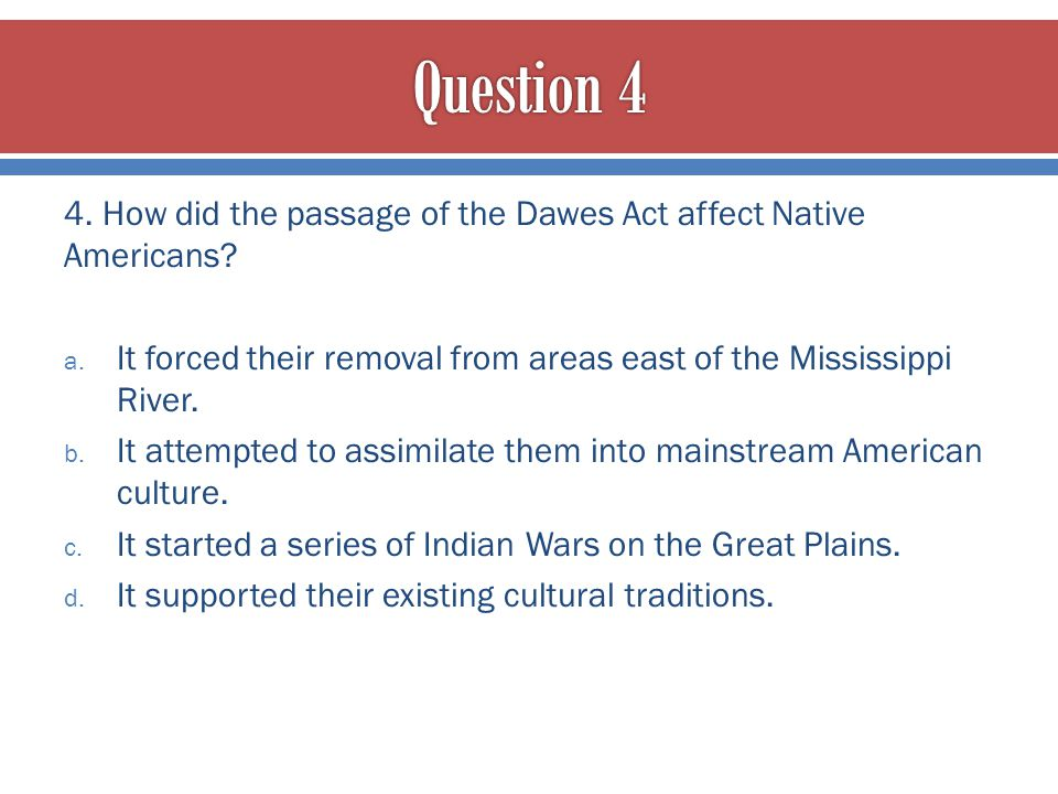 Question 4 4. How did the passage of the Dawes Act affect Native Americans It forced their removal from areas east of the Mississippi River.