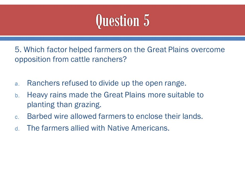 Question 5 5. Which factor helped farmers on the Great Plains overcome opposition from cattle ranchers