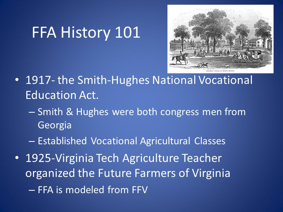 FFA History 101 1917- the Smith-Hughes National Vocational Education Act. Smith & Hughes were both congress men from Georgia.