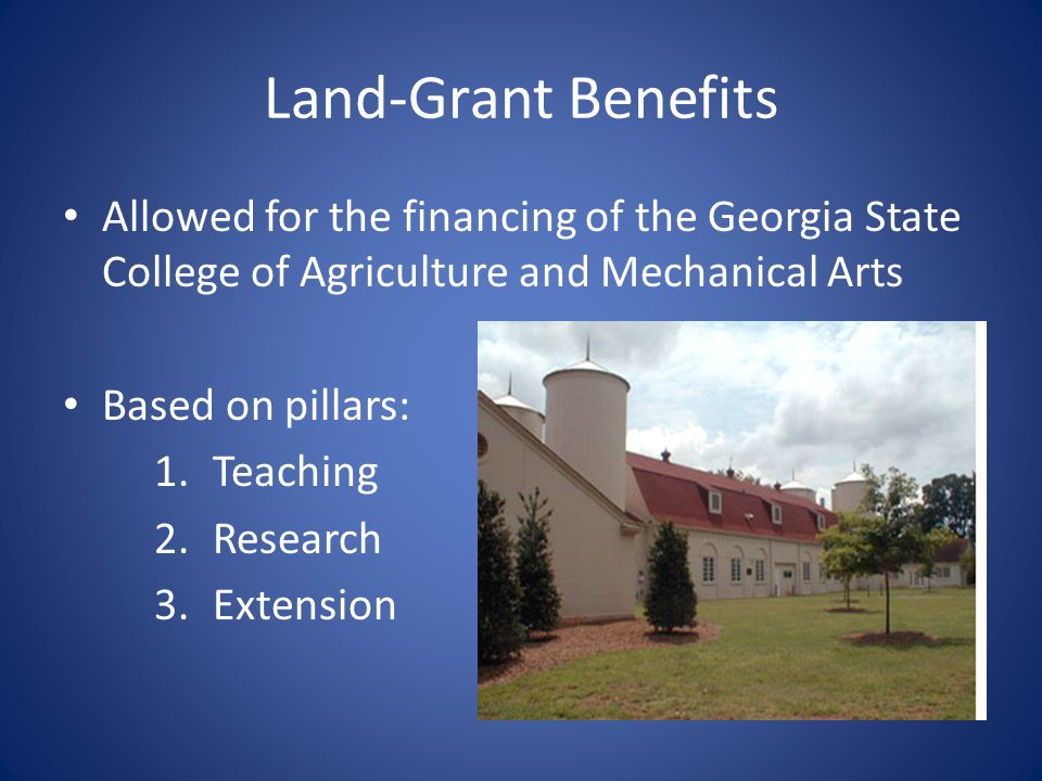 Land-Grant Benefits Allowed for the financing of the Georgia State College of Agriculture and Mechanical Arts.