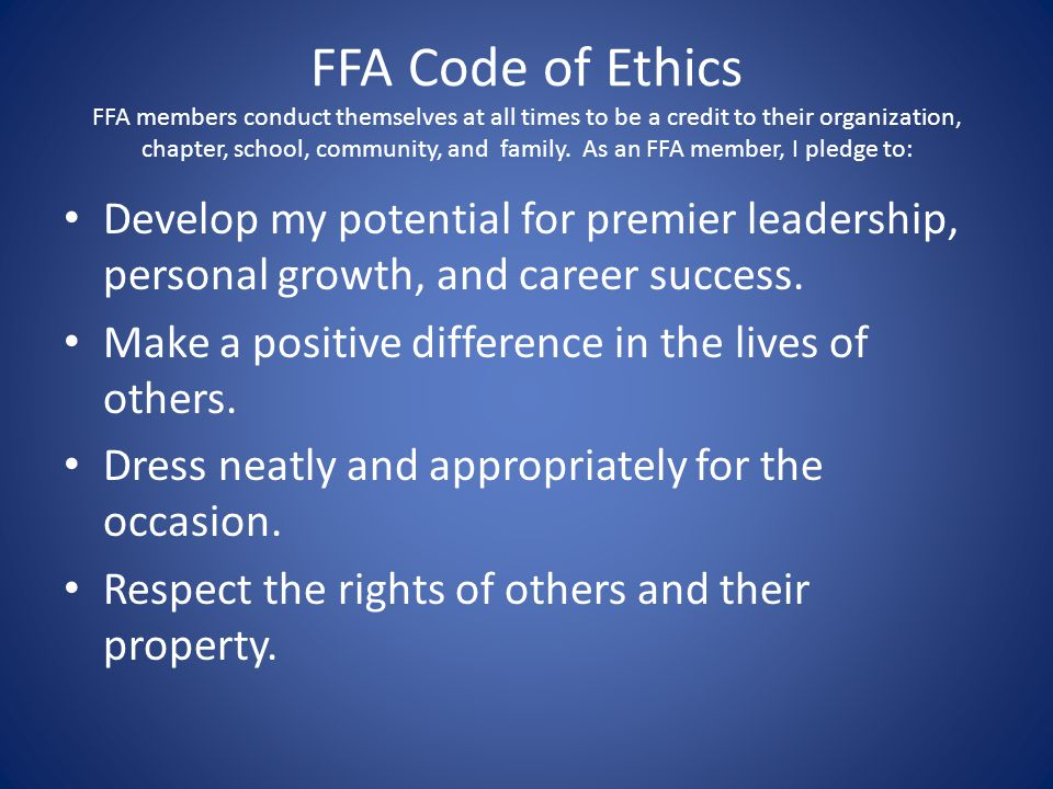 FFA Code of Ethics FFA members conduct themselves at all times to be a credit to their organization, chapter, school, community, and family. As an FFA member, I pledge to:
