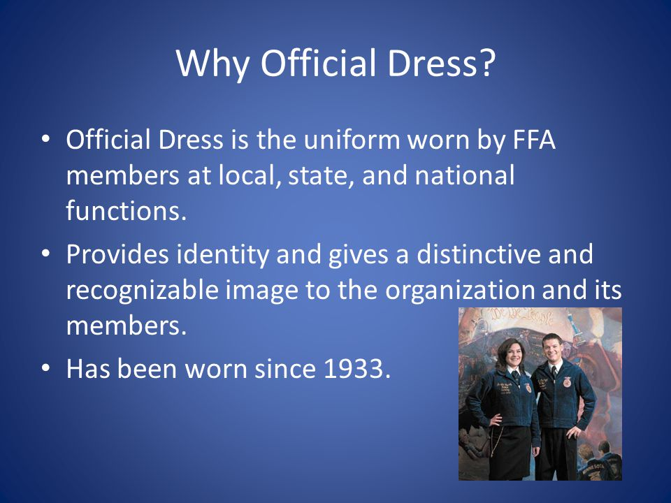 Why Official Dress Official Dress is the uniform worn by FFA members at local, state, and national functions.