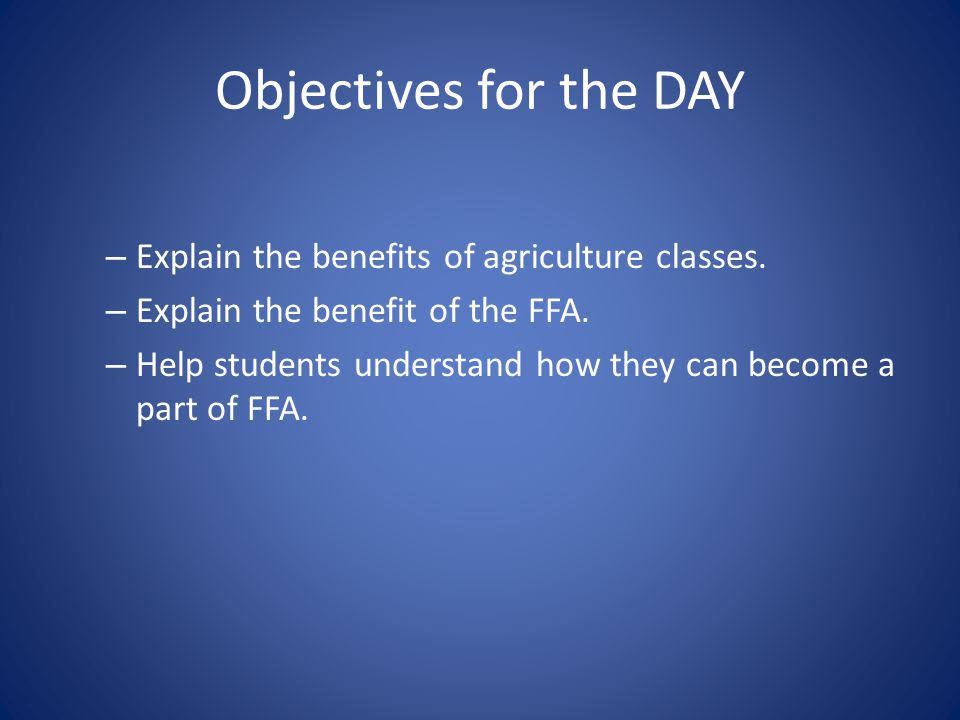 Objectives for the DAY Explain the benefits of agriculture classes.