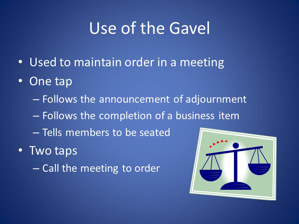 Use of the Gavel Used to maintain order in a meeting One tap Two taps