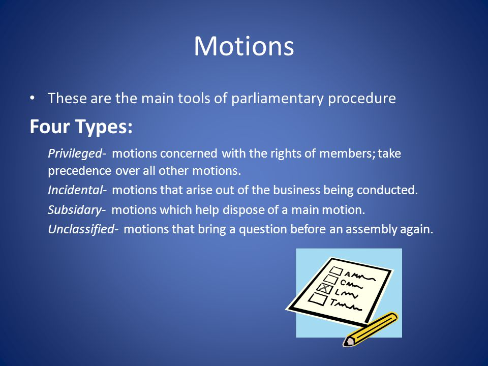 Motions These are the main tools of parliamentary procedure. Four Types: