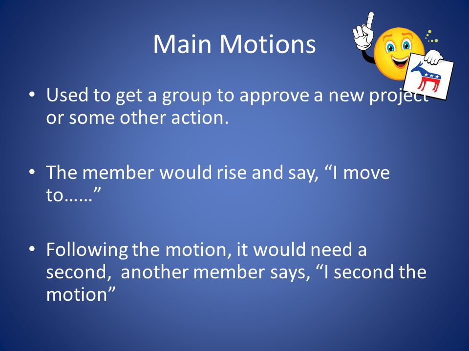 Main Motions Used to get a group to approve a new project or some other action. The member would rise and say, I move to……
