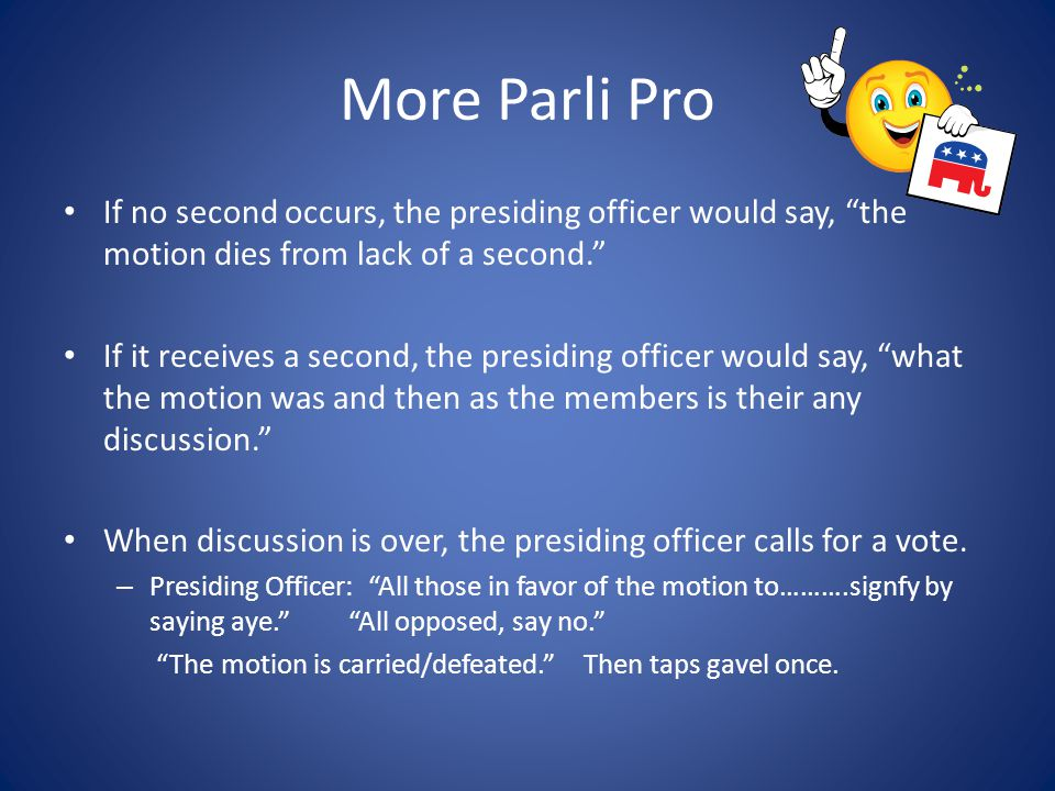 More Parli Pro If no second occurs, the presiding officer would say, the motion dies from lack of a second.