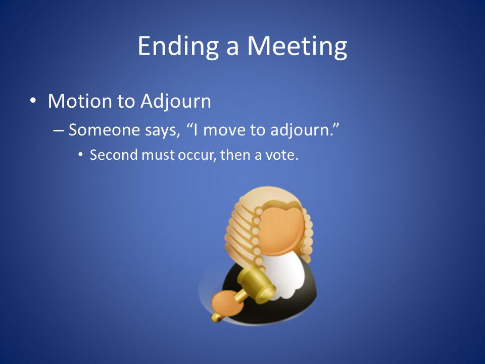Ending a Meeting Motion to Adjourn Someone says, I move to adjourn.