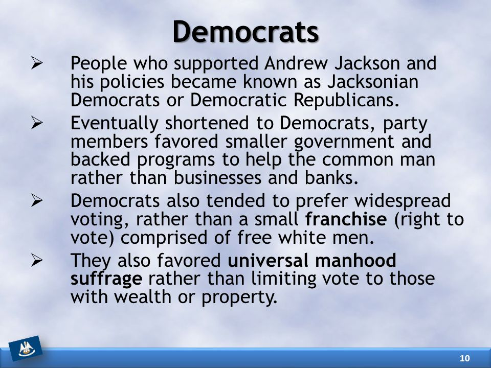 Democrats People who supported Andrew Jackson and his policies became known as Jacksonian Democrats or Democratic Republicans.