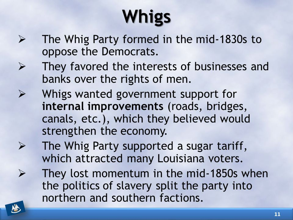 Whigs The Whig Party formed in the mid-1830s to oppose the Democrats.
