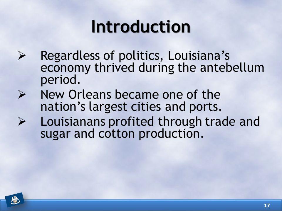 Introduction Regardless of politics, Louisiana's economy thrived during the antebellum period.