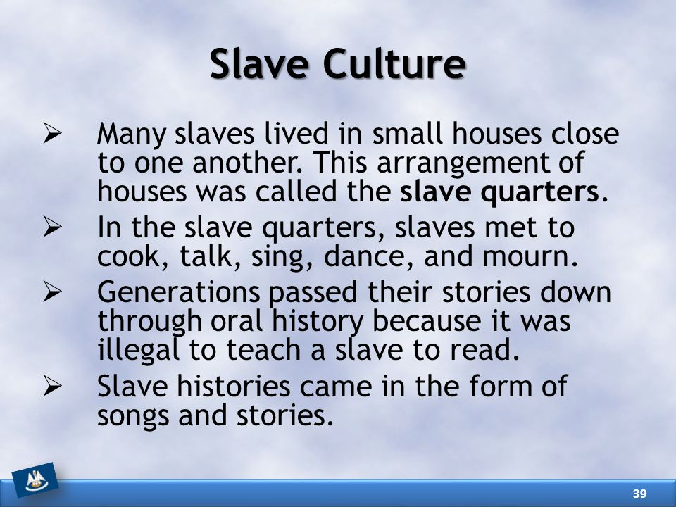 Slave Culture Many slaves lived in small houses close to one another. This arrangement of houses was called the slave quarters.