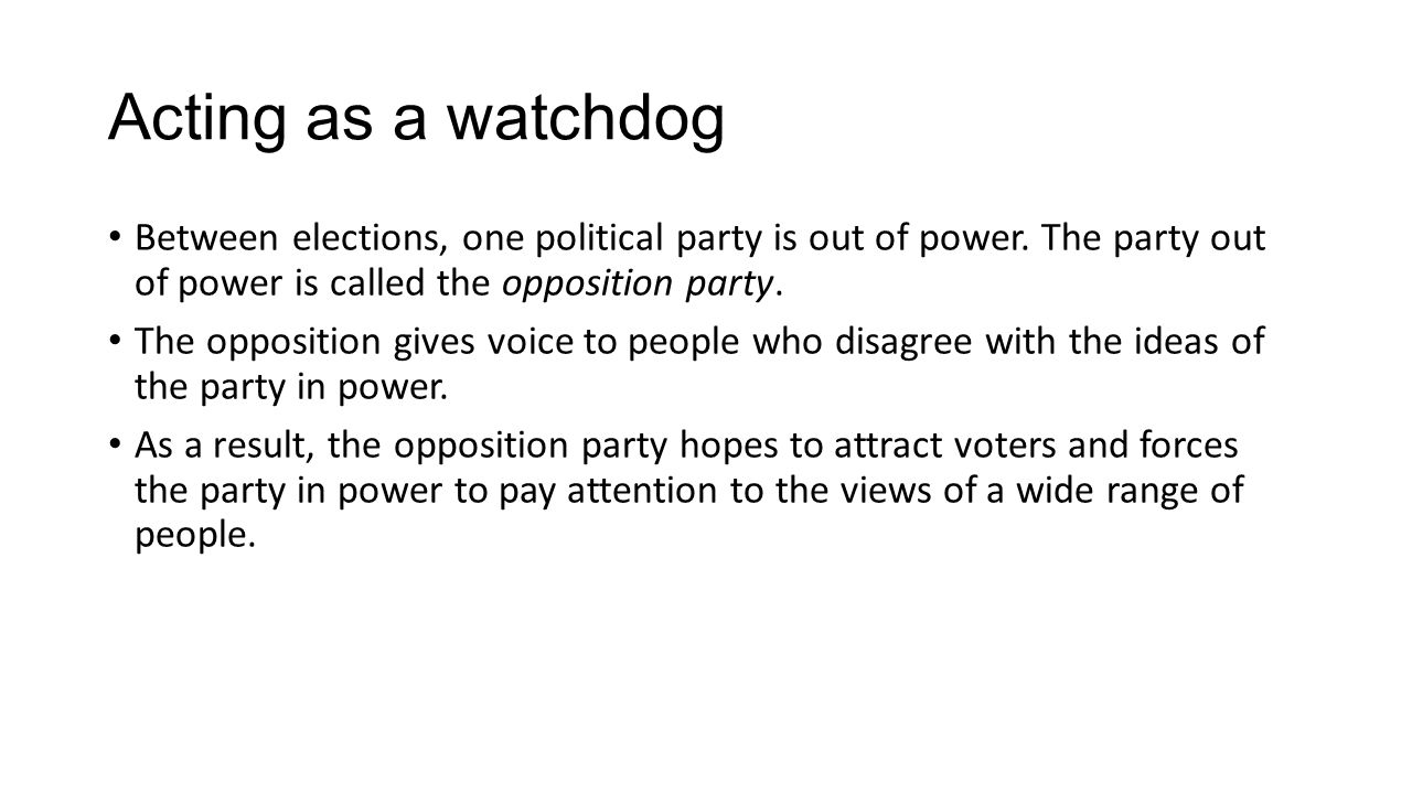 Acting as a watchdog Between elections, one political party is out of power. The party out of power is called the opposition party.