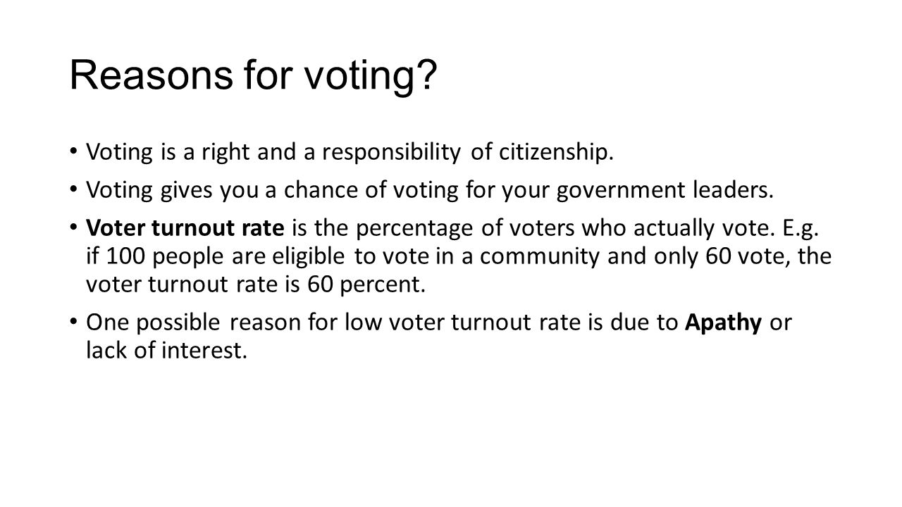 Reasons for voting Voting is a right and a responsibility of citizenship. Voting gives you a chance of voting for your government leaders.