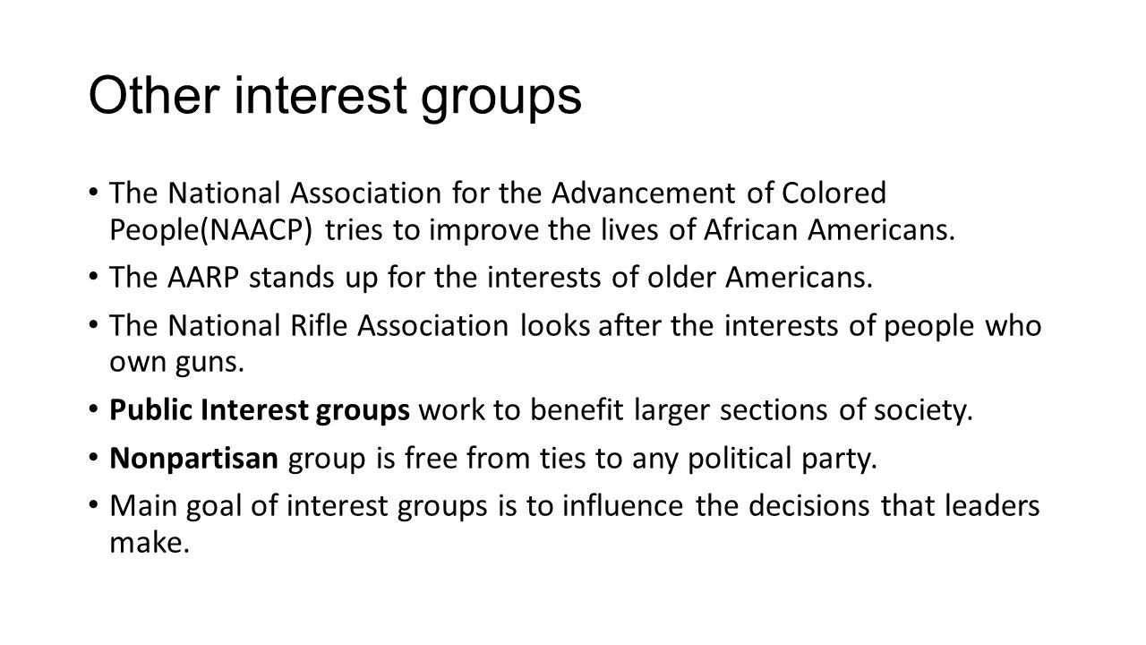 Other interest groups The National Association for the Advancement of Colored People(NAACP) tries to improve the lives of African Americans.