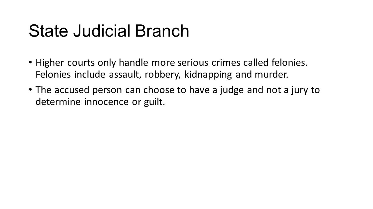 State Judicial Branch Higher courts only handle more serious crimes called felonies. Felonies include assault, robbery, kidnapping and murder.