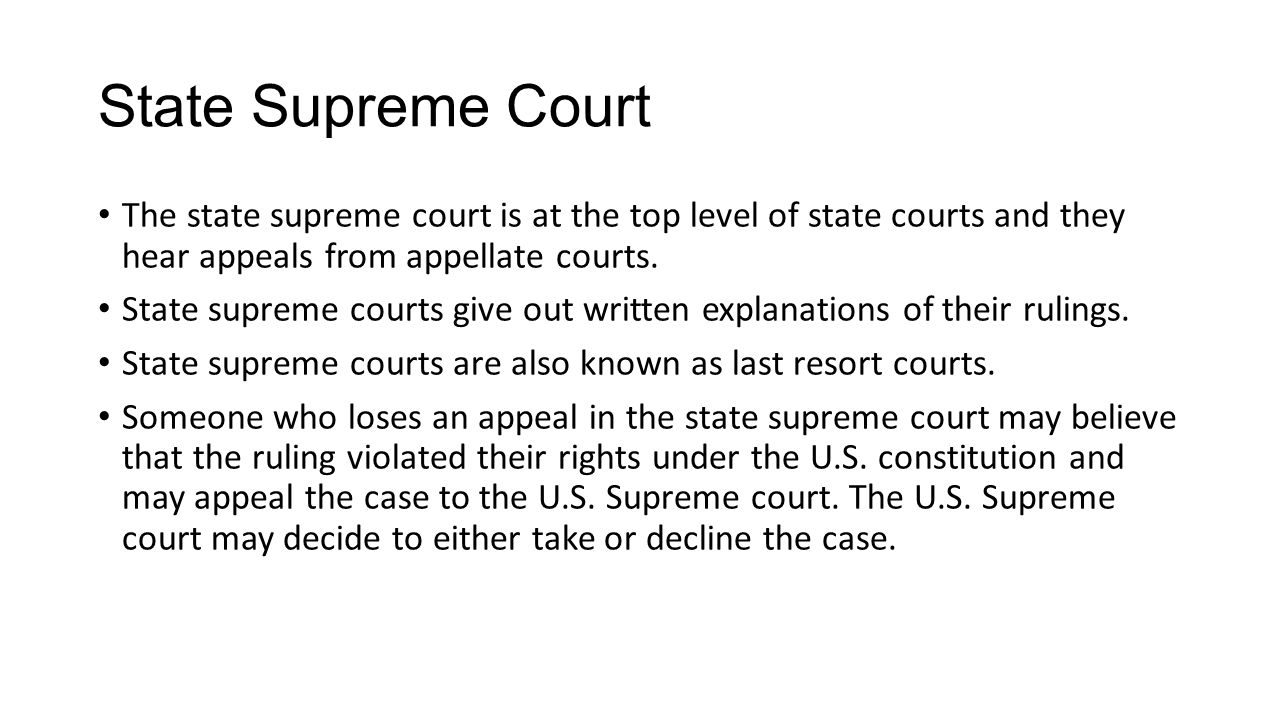 State Supreme Court The state supreme court is at the top level of state courts and they hear appeals from appellate courts.