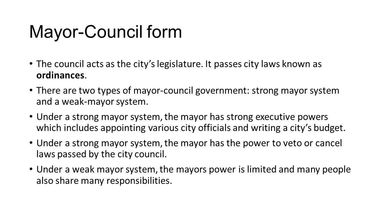 Mayor-Council form The council acts as the city's legislature. It passes city laws known as ordinances.