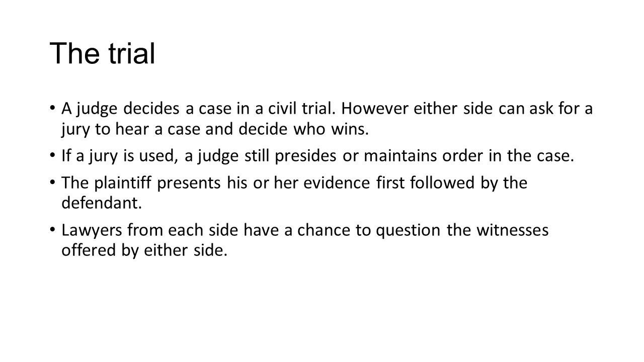 The trial A judge decides a case in a civil trial. However either side can ask for a jury to hear a case and decide who wins.