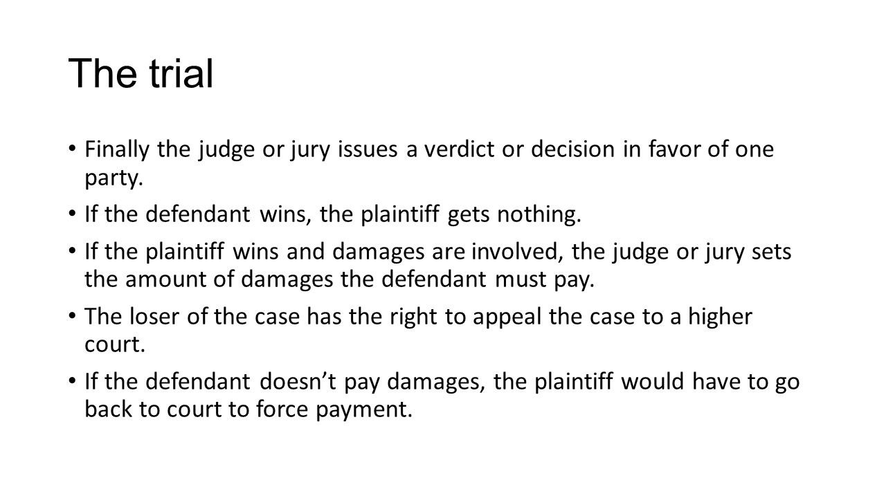 The trial Finally the judge or jury issues a verdict or decision in favor of one party. If the defendant wins, the plaintiff gets nothing.