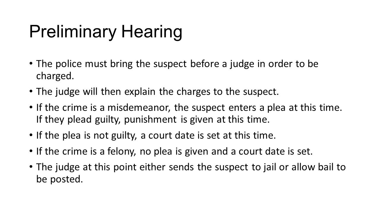 Preliminary Hearing The police must bring the suspect before a judge in order to be charged.