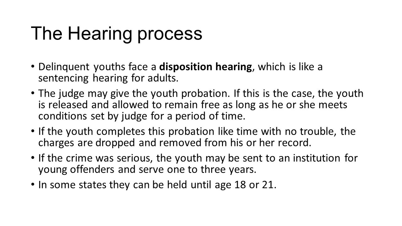 The Hearing process Delinquent youths face a disposition hearing, which is like a sentencing hearing for adults.