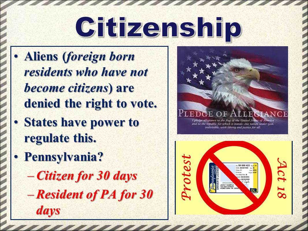 Citizenship Aliens (foreign born residents who have not become citizens) are denied the right to vote.